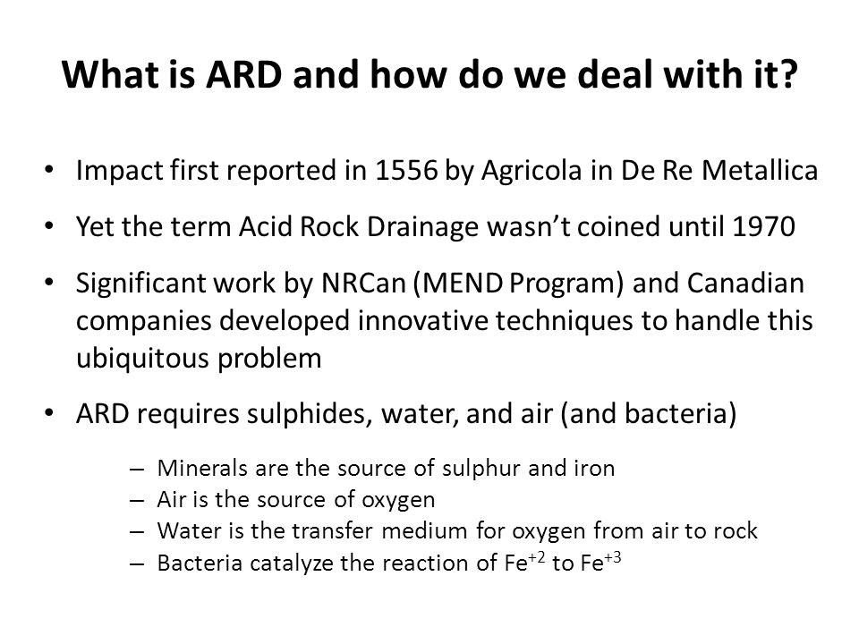 What is ARD and how do we deal with it? Impact first reported in 1556 by Agricola in De Re Metallica Yet the term Acid Rock Drainage wasn't coined unt