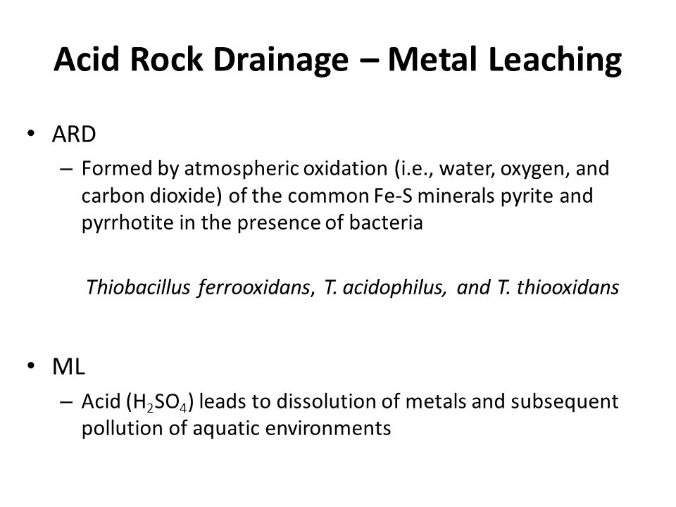 Acid Rock Drainage – Metal Leaching ARD – Formed by atmospheric oxidation (i.e., water, oxygen, and carbon dioxide) of the common Fe-S minerals pyrite