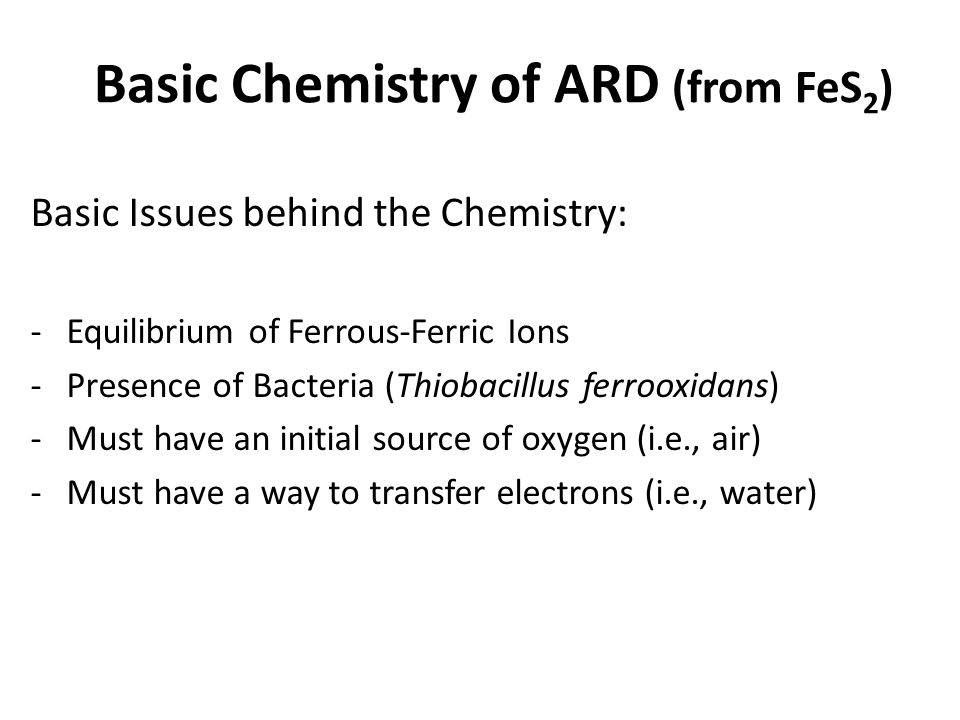 Basic Chemistry of ARD (from FeS 2 ) Basic Issues behind the Chemistry: -Equilibrium of Ferrous-Ferric Ions -Presence of Bacteria (Thiobacillus ferroo