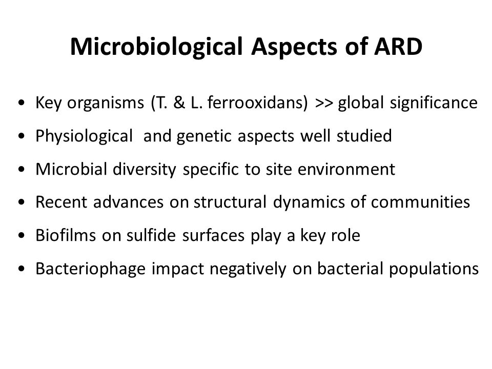 Microbiological Aspects of ARD Key organisms (T. & L. ferrooxidans) >> global significance Physiological and genetic aspects well studied Microbial di