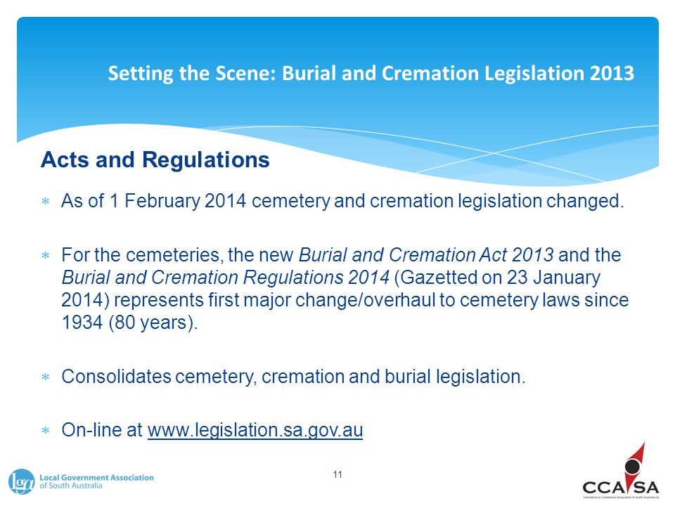 Setting the Scene: Burial and Cremation Legislation 2013 Acts and Regulations  As of 1 February 2014 cemetery and cremation legislation changed.