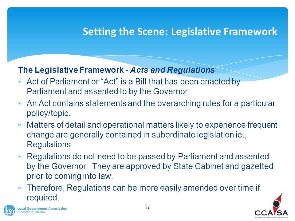 Setting the Scene: Legislative Framework The Legislative Framework - Acts and Regulations  Act of Parliament or Act is a Bill that has been enacted by Parliament and assented to by the Governor.