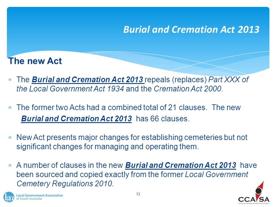 Burial and Cremation Act 2013 The new Act  The Burial and Cremation Act 2013 repeals (replaces) Part XXX of the Local Government Act 1934 and the Cremation Act 2000.