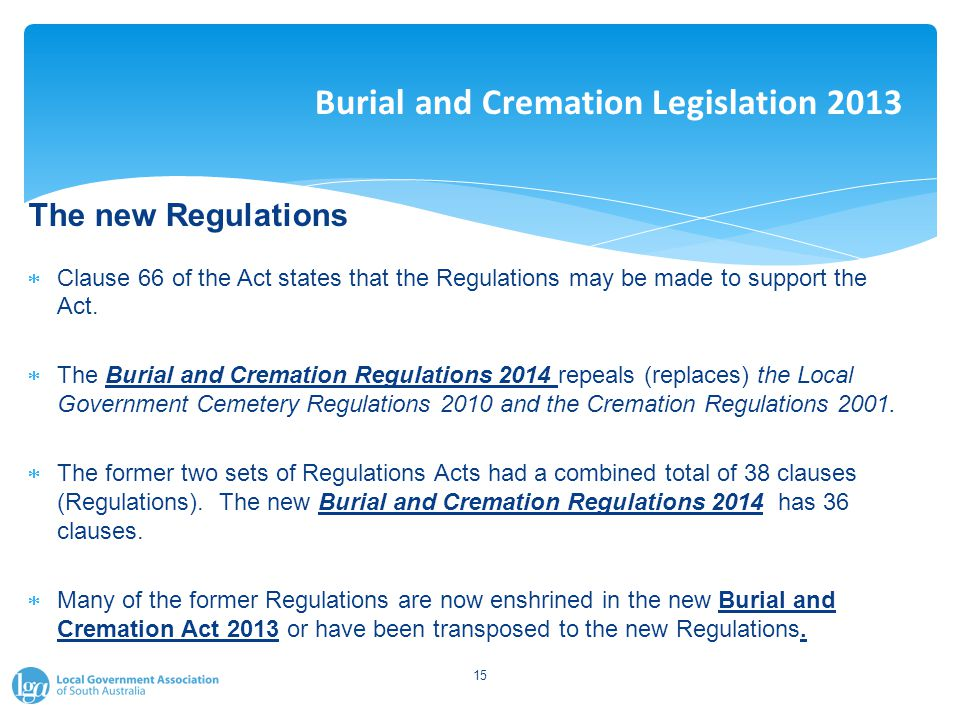 Burial and Cremation Legislation 2013 The new Regulations  Clause 66 of the Act states that the Regulations may be made to support the Act.