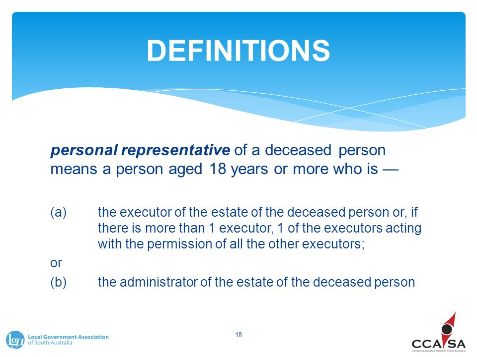 DEFINITIONS personal representative of a deceased person means a person aged 18 years or more who is — (a)the executor of the estate of the deceased p