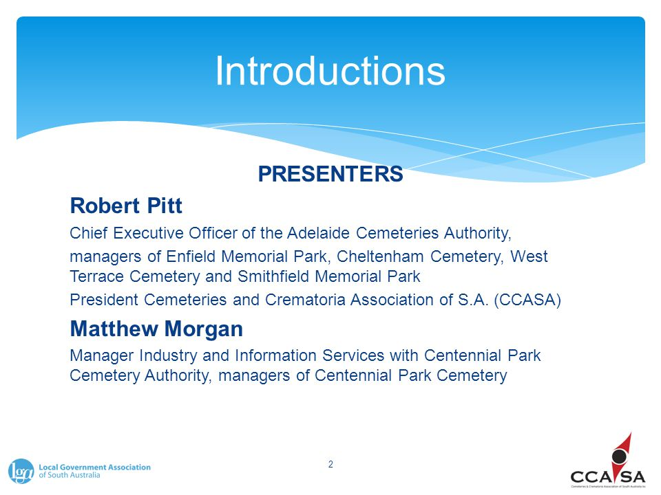 Introductions PRESENTERS Robert Pitt Chief Executive Officer of the Adelaide Cemeteries Authority, managers of Enfield Memorial Park, Cheltenham Cemet
