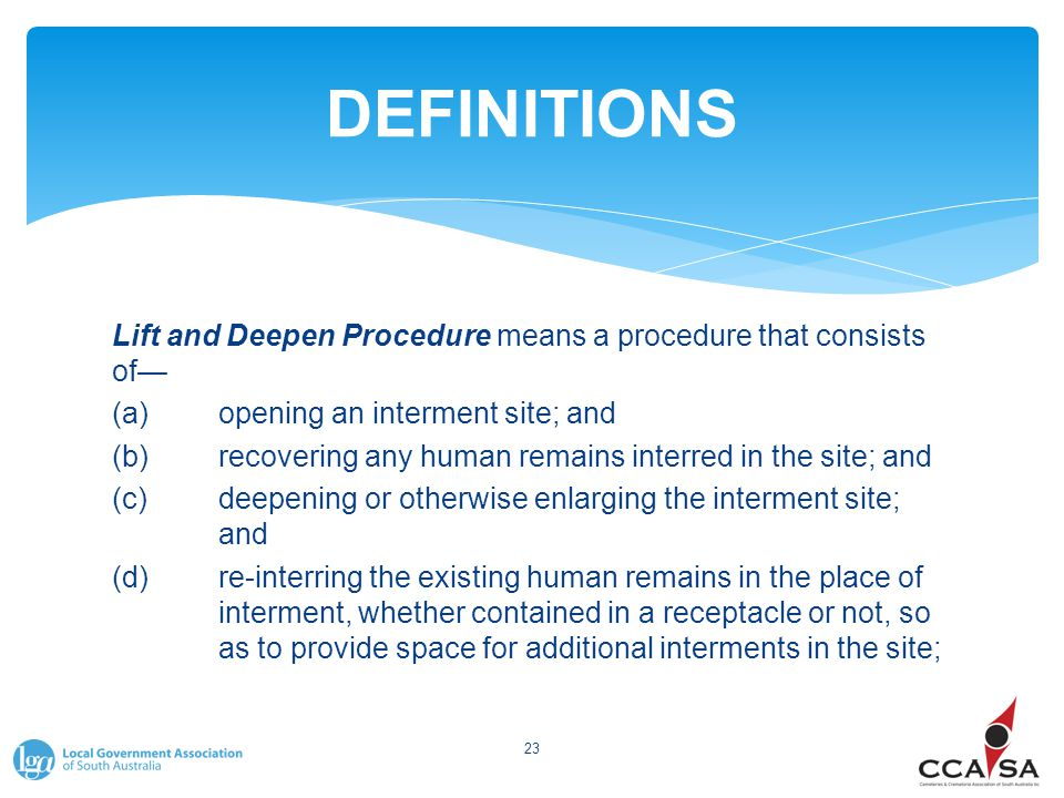 DEFINITIONS Lift and Deepen Procedure means a procedure that consists of— (a)opening an interment site; and (b)recovering any human remains interred in the site; and (c)deepening or otherwise enlarging the interment site; and (d)re ‑ interring the existing human remains in the place of interment, whether contained in a receptacle or not, so as to provide space for additional interments in the site; 23
