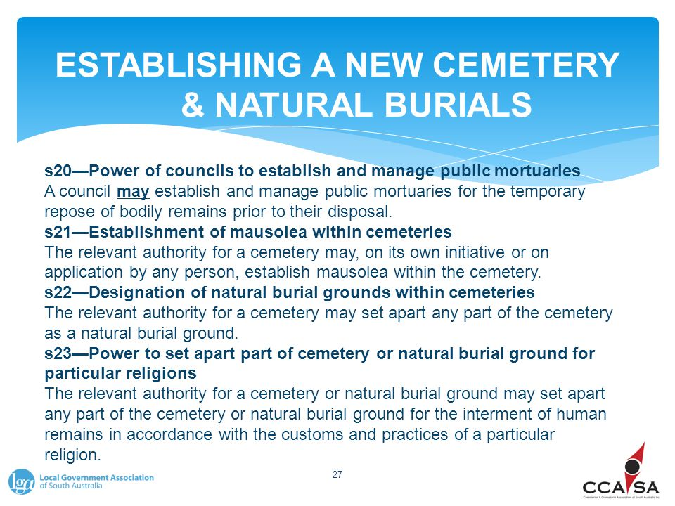 ESTABLISHING A NEW CEMETERY & NATURAL BURIALS 27 s20—Power of councils to establish and manage public mortuaries A council may establish and manage public mortuaries for the temporary repose of bodily remains prior to their disposal.