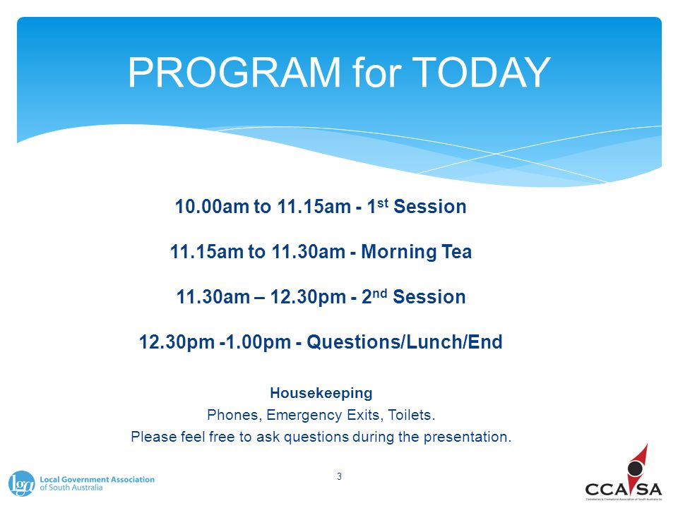 PROGRAM for TODAY 10.00am to 11.15am - 1 st Session 11.15am to 11.30am - Morning Tea 11.30am – 12.30pm - 2 nd Session 12.30pm -1.00pm - Questions/Lunc