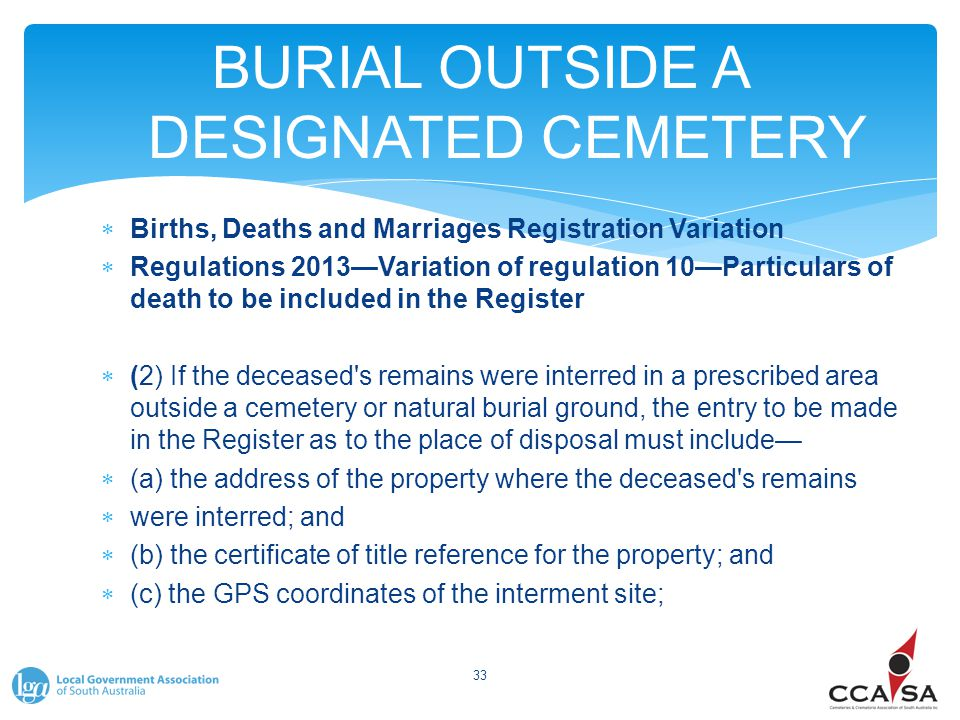 BURIAL OUTSIDE A DESIGNATED CEMETERY  Births, Deaths and Marriages Registration Variation  Regulations 2013—Variation of regulation 10—Particulars of death to be included in the Register  (2) If the deceased s remains were interred in a prescribed area outside a cemetery or natural burial ground, the entry to be made in the Register as to the place of disposal must include—  (a) the address of the property where the deceased s remains  were interred; and  (b) the certificate of title reference for the property; and  (c) the GPS coordinates of the interment site; 33