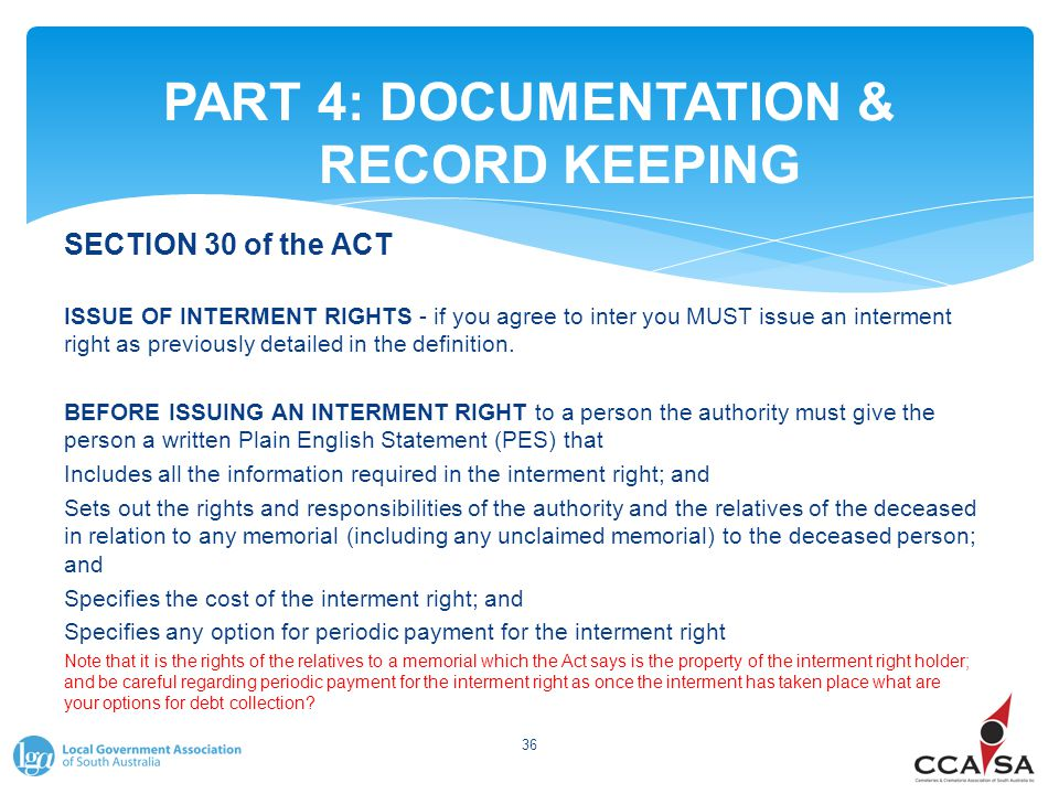 PART 4: DOCUMENTATION & RECORD KEEPING 36 SECTION 30 of the ACT ISSUE OF INTERMENT RIGHTS - if you agree to inter you MUST issue an interment right as