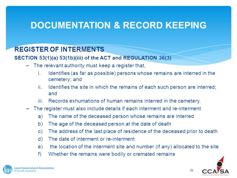 DOCUMENTATION & RECORD KEEPING 39 REGISTER OF INTERMENTS SECTION 53(1)(a) 53(1b)(iii) of the ACT and REGULATION 36(3) –The relevant authority must keep a register that, i.Identifies (as far as possible) persons whose remains are interred in the cemetery; and ii.Identifies the site in which the remains of each such person are interred; and iii.Records exhumations of human remains interred in the cemetery.