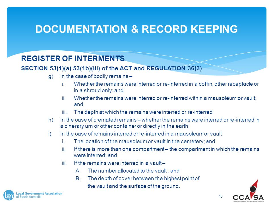 DOCUMENTATION & RECORD KEEPING 40 REGISTER OF INTERMENTS SECTION 53(1)(a) 53(1b)(iii) of the ACT and REGULATION 36(3) g)In the case of bodily remains – i.Whether the remains were interred or re-interred in a coffin, other receptacle or in a shroud only; and ii.Whether the remains were interred or re-interred within a mausoleum or vault; and iii.The depth at which the remains were interred or re-interred h)In the case of cremated remains – whether the remains were interred or re-interred in a cinerary urn or other container or directly in the earth; i)In the case of remains interred or re-interred in a mausoleum or vault i.The location of the mausoleum or vault in the cemetery; and ii.If there is more than one compartment – the compartment in which the remains were interred; and iii.If the remains were interred in a vault – A.The number allocated to the vault ; and B.The depth of cover between the highest point of the vault and the surface of the ground.
