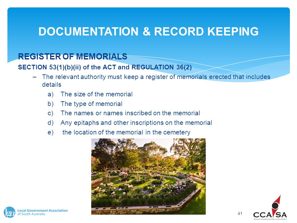 DOCUMENTATION & RECORD KEEPING 41 REGISTER OF MEMORIALS SECTION 53(1)(b)(ii) of the ACT and REGULATION 36(2) –The relevant authority must keep a register of memorials erected that includes details a)The size of the memorial b)The type of memorial c)The names or names inscribed on the memorial d)Any epitaphs and other inscriptions on the memorial e) the location of the memorial in the cemetery