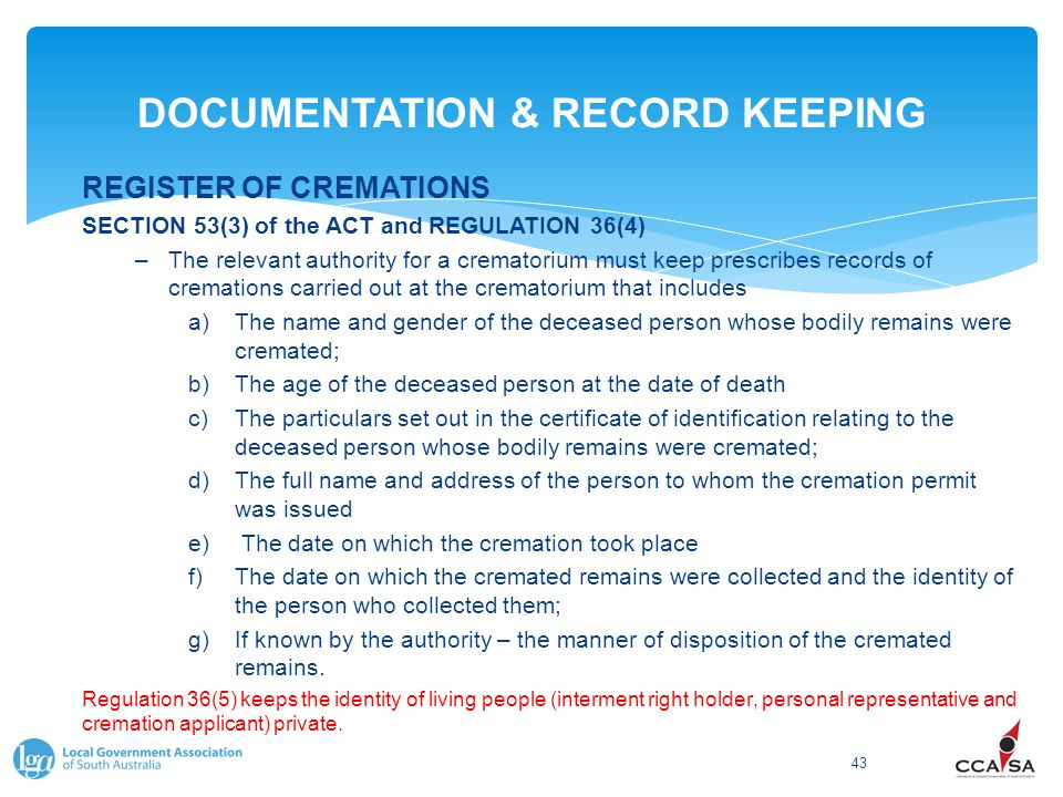 DOCUMENTATION & RECORD KEEPING 43 REGISTER OF CREMATIONS SECTION 53(3) of the ACT and REGULATION 36(4) –The relevant authority for a crematorium must keep prescribes records of cremations carried out at the crematorium that includes a)The name and gender of the deceased person whose bodily remains were cremated; b)The age of the deceased person at the date of death c)The particulars set out in the certificate of identification relating to the deceased person whose bodily remains were cremated; d)The full name and address of the person to whom the cremation permit was issued e) The date on which the cremation took place f)The date on which the cremated remains were collected and the identity of the person who collected them; g)If known by the authority – the manner of disposition of the cremated remains.