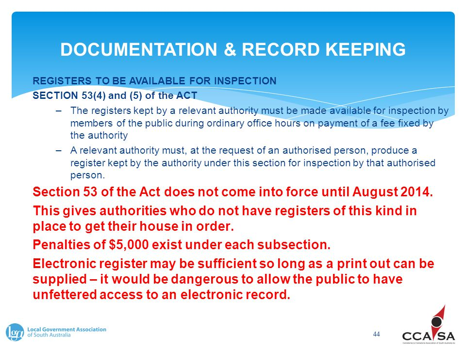 DOCUMENTATION & RECORD KEEPING 44 REGISTERS TO BE AVAILABLE FOR INSPECTION SECTION 53(4) and (5) of the ACT –The registers kept by a relevant authorit