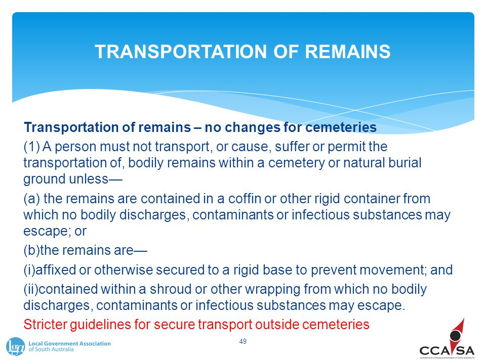 TRANSPORTATION OF REMAINS Transportation of remains – no changes for cemeteries (1) A person must not transport, or cause, suffer or permit the transp