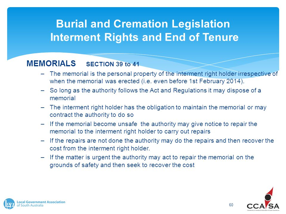 Burial and Cremation Legislation Interment Rights and End of Tenure 60 MEMORIALS SECTION 39 to 41 –The memorial is the personal property of the interment right holder irrespective of when the memorial was erected (i.e.