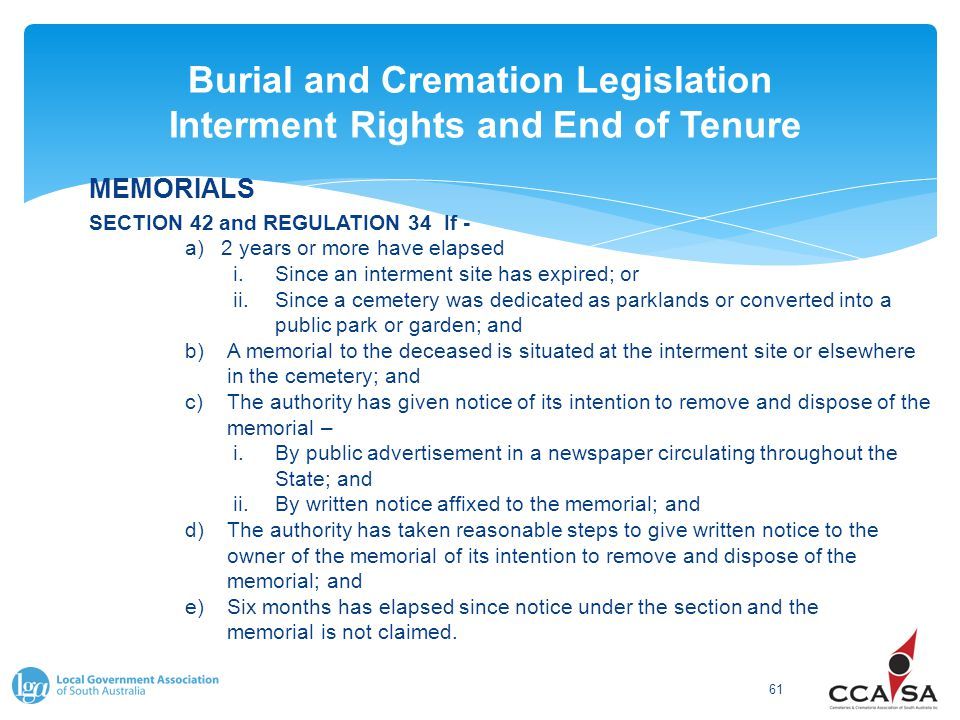 Burial and Cremation Legislation Interment Rights and End of Tenure 61 MEMORIALS SECTION 42 and REGULATION 34 If - a)2 years or more have elapsed i.Since an interment site has expired; or ii.Since a cemetery was dedicated as parklands or converted into a public park or garden; and b)A memorial to the deceased is situated at the interment site or elsewhere in the cemetery; and c)The authority has given notice of its intention to remove and dispose of the memorial – i.By public advertisement in a newspaper circulating throughout the State; and ii.By written notice affixed to the memorial; and d)The authority has taken reasonable steps to give written notice to the owner of the memorial of its intention to remove and dispose of the memorial; and e)Six months has elapsed since notice under the section and the memorial is not claimed.
