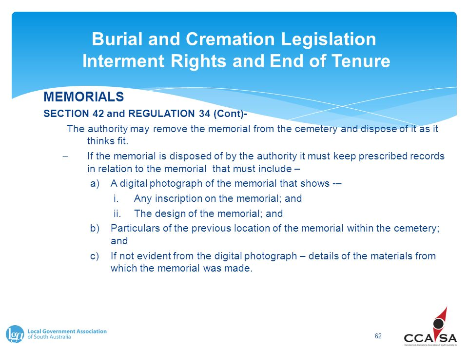 Burial and Cremation Legislation Interment Rights and End of Tenure 62 MEMORIALS SECTION 42 and REGULATION 34 (Cont)- The authority may remove the memorial from the cemetery and dispose of it as it thinks fit.