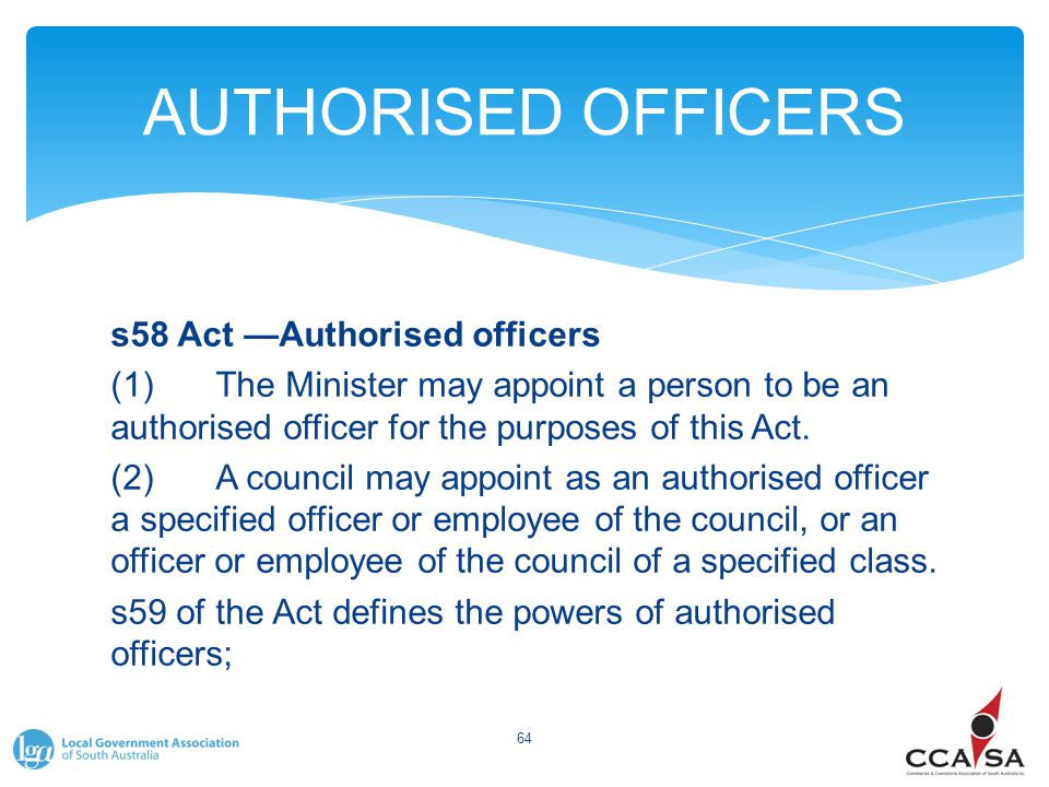 AUTHORISED OFFICERS s58 Act —Authorised officers (1)The Minister may appoint a person to be an authorised officer for the purposes of this Act. (2)A c