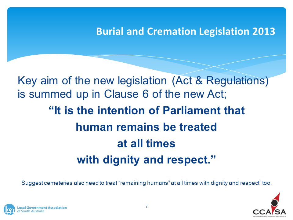 "Burial and Cremation Legislation 2013 Key aim of the new legislation (Act & Regulations) is summed up in Clause 6 of the new Act; ""It is the intention"
