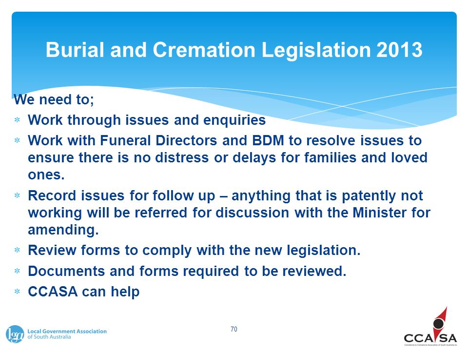Burial and Cremation Legislation 2013 We need to;  Work through issues and enquiries  Work with Funeral Directors and BDM to resolve issues to ensure there is no distress or delays for families and loved ones.