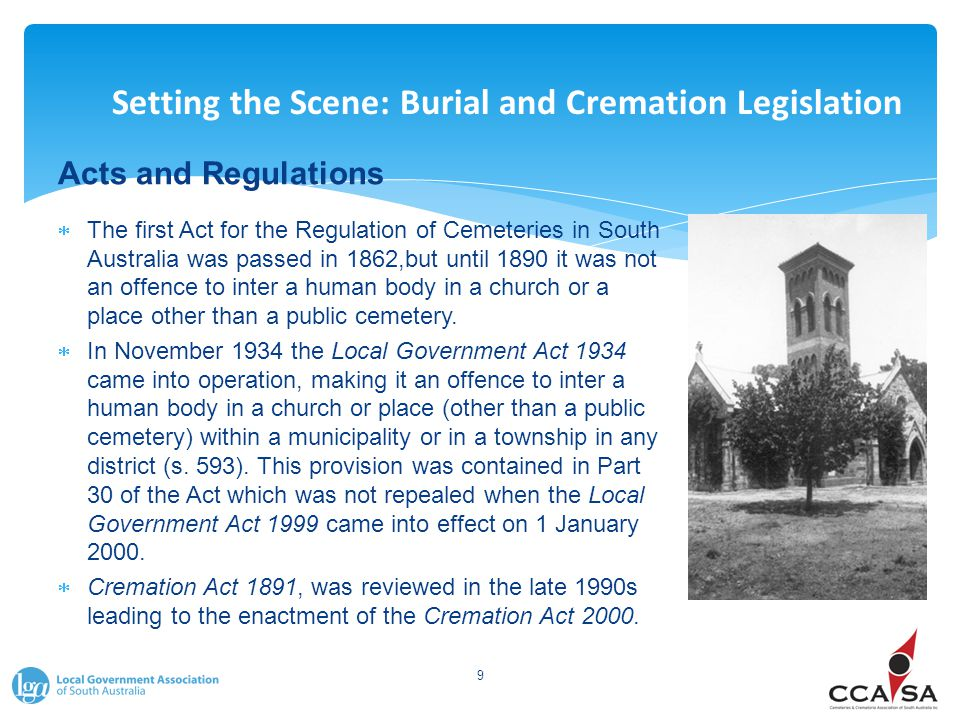Setting the Scene: Burial and Cremation Legislation Acts and Regulations  The first Act for the Regulation of Cemeteries in South Australia was passed in 1862,but until 1890 it was not an offence to inter a human body in a church or a place other than a public cemetery.