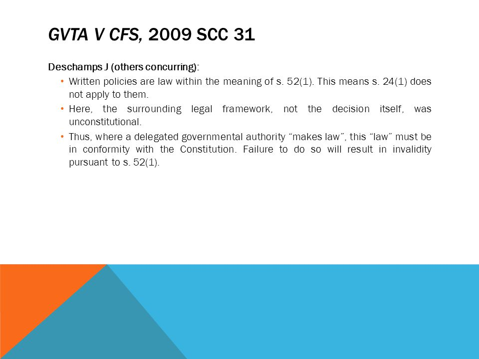 GVTA V CFS, 2009 SCC 31 Deschamps J (others concurring): Written policies are law within the meaning of s. 52(1). This means s. 24(1) does not apply t