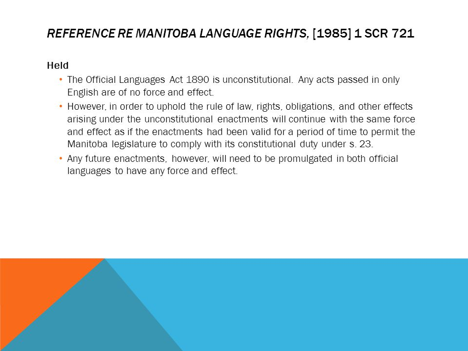 REFERENCE RE MANITOBA LANGUAGE RIGHTS, [1985] 1 SCR 721 Held The Official Languages Act 1890 is unconstitutional. Any acts passed in only English are
