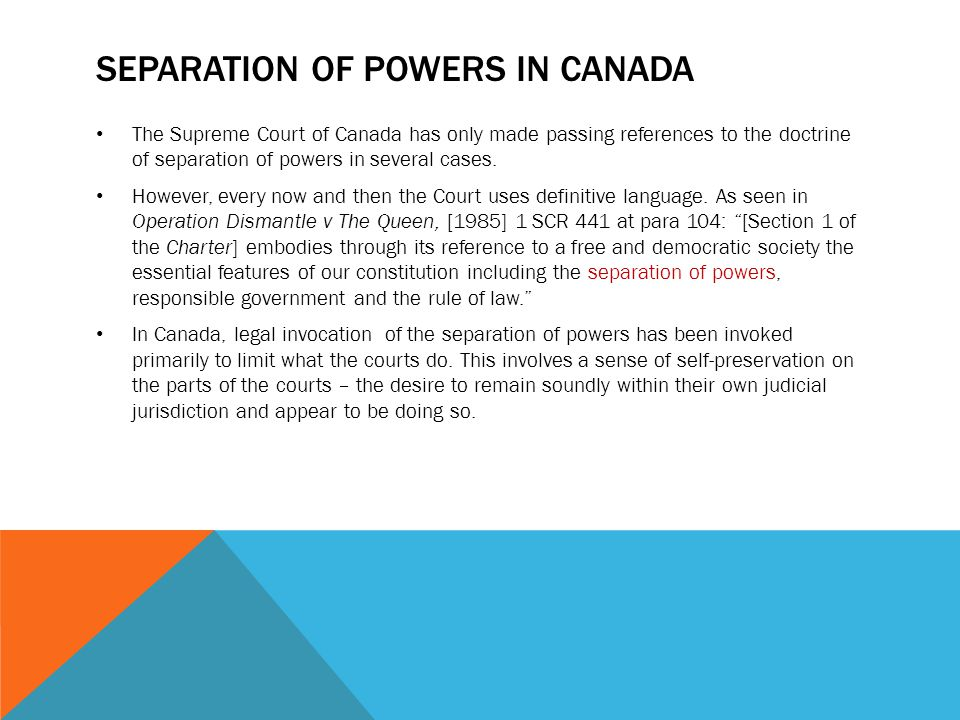 SEPARATION OF POWERS IN CANADA The Supreme Court of Canada has only made passing references to the doctrine of separation of powers in several cases.