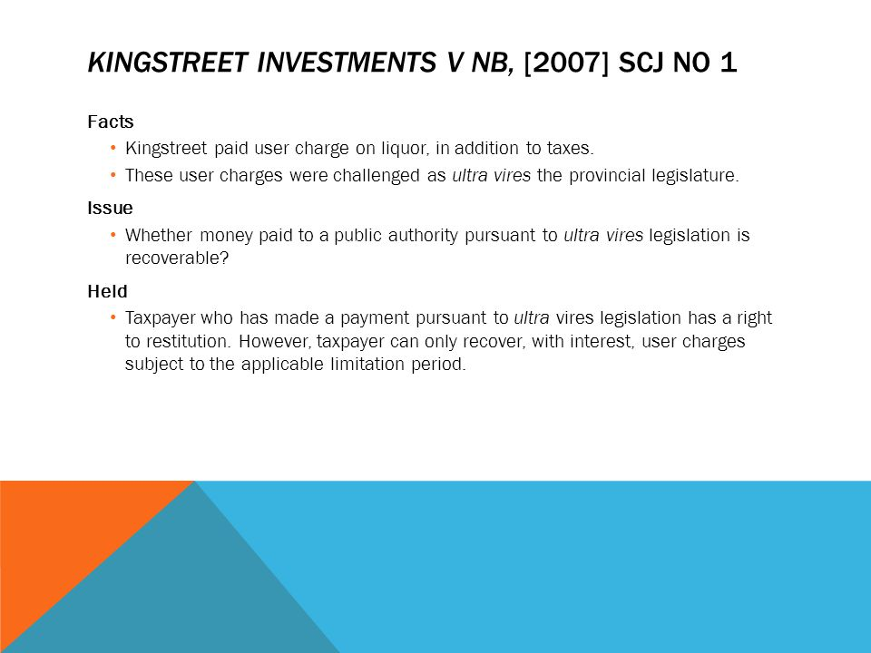 KINGSTREET INVESTMENTS V NB, [2007] SCJ NO 1 Facts Kingstreet paid user charge on liquor, in addition to taxes. These user charges were challenged as