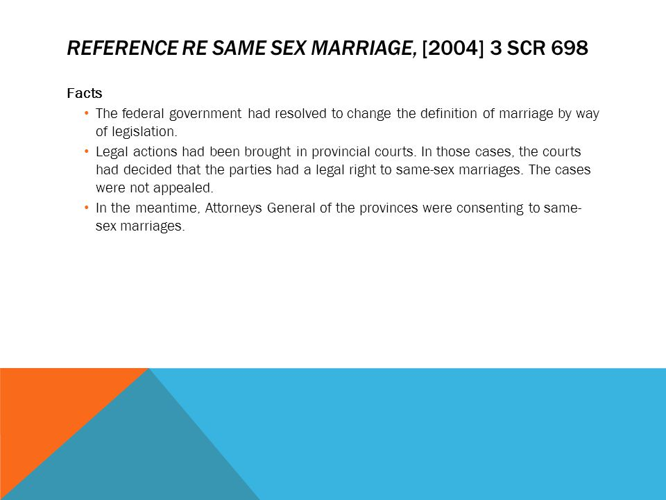 REFERENCE RE SAME SEX MARRIAGE, [2004] 3 SCR 698 Facts The federal government had resolved to change the definition of marriage by way of legislation.