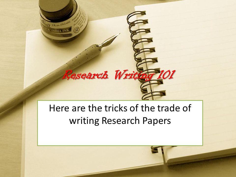 Research Writing 101 Here are the tricks of the trade of writing Research Papers