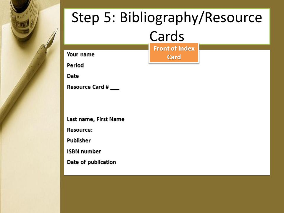 Step 5: Bibliography/Resource Cards Your name PeriodDate Resource Card # ___ Last name, First Name Resource:Publisher ISBN number Date of publication