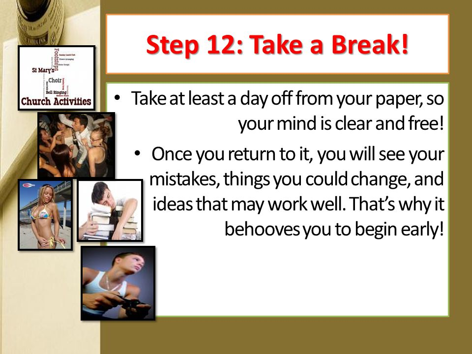 Take at least a day off from your paper, so your mind is clear and free! Once you return to it, you will see your mistakes, things you could change, a