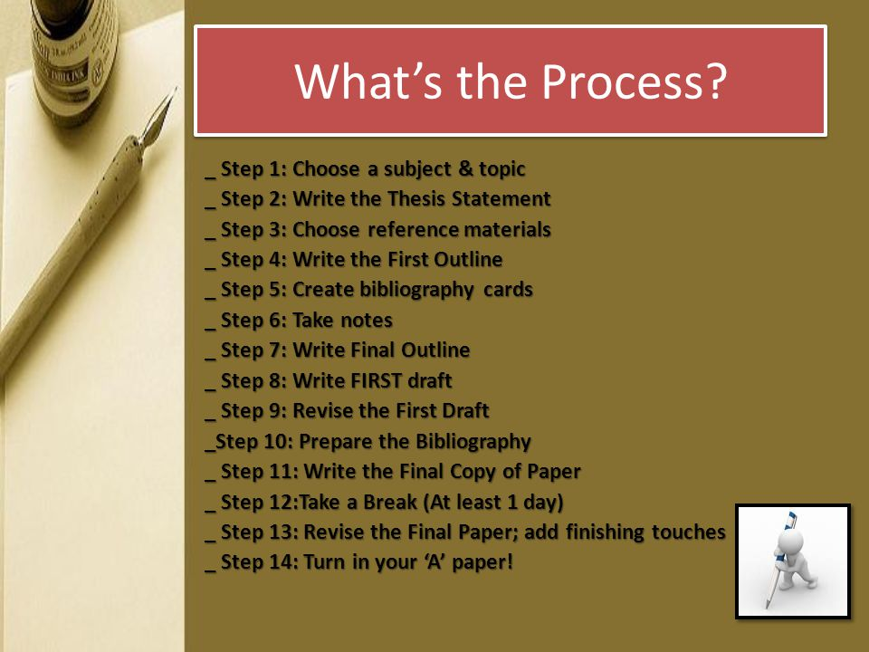 What's the Process? _ Step 1: Choose a subject & topic _ Step 2: Write the Thesis Statement _ Step 3: Choose reference materials _ Step 4: Write the F