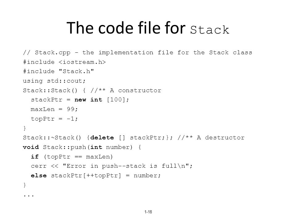 The code file for Stack // Stack.cpp - the implementation file for the Stack class #include #include Stack.h using std::cout; Stack::Stack() { //** A constructor stackPtr = new int [100]; maxLen = 99; topPtr = -1; } Stack::~Stack() {delete [] stackPtr;}; //** A destructor void Stack::push(int number) { if (topPtr == maxLen) cerr << Error in push--stack is full\n ; else stackPtr[++topPtr] = number; }...
