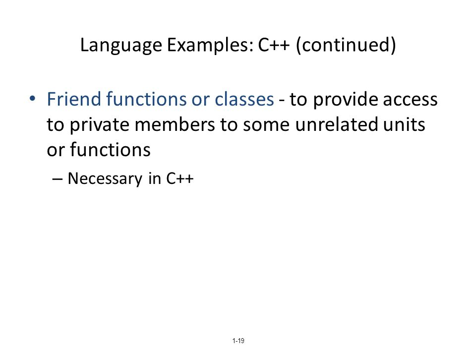 Language Examples: C++ (continued) Friend functions or classes - to provide access to private members to some unrelated units or functions – Necessary in C++ 1-19