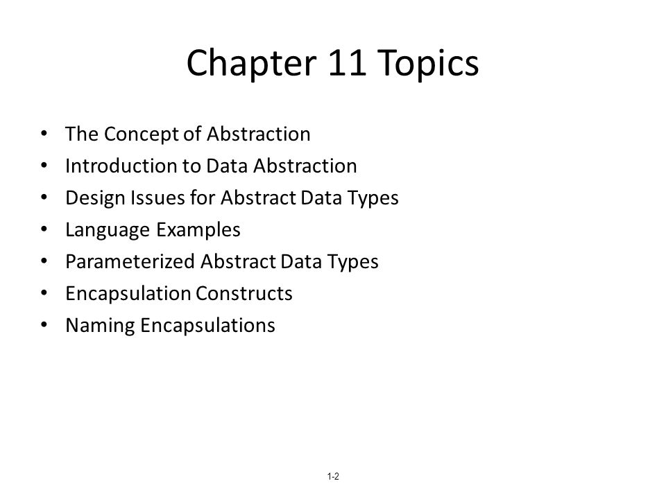 1-3 The Concept of Abstraction An abstraction is a view or representation of an entity that includes only the most significant attributes The concept of abstraction is fundamental in programming (and computer science) Nearly all programming languages support process abstraction with subprograms Nearly all programming languages designed since 1980 support data abstraction
