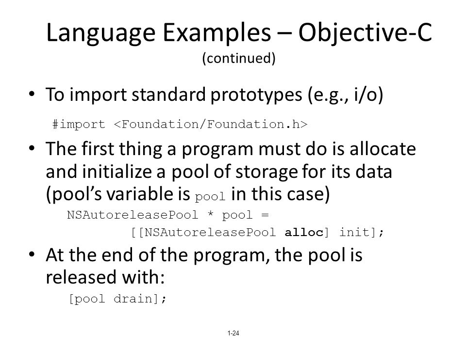 Language Examples – Objective-C (continued) To import standard prototypes (e.g., i/o) #import The first thing a program must do is allocate and initialize a pool of storage for its data (pool's variable is pool in this case) NSAutoreleasePool * pool = [[NSAutoreleasePool alloc] init]; At the end of the program, the pool is released with: [pool drain]; 1-24