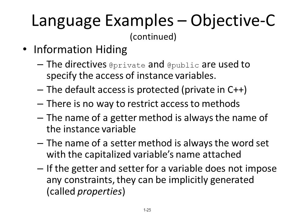 Language Examples – Objective-C (continued) Information Hiding – The directives @private and @public are used to specify the access of instance variables.