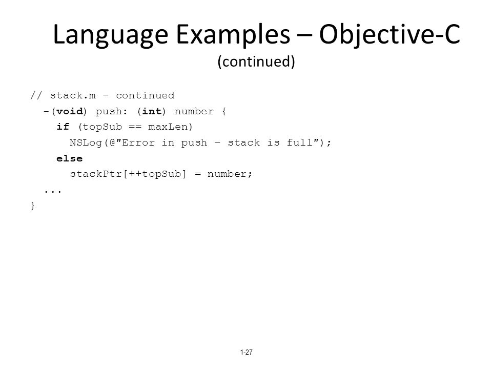 Language Examples – Objective-C (continued) // stack.m – continued -(void) push: (int) number { if (topSub == maxLen) NSLog(@″Error in push – stack is full″); else stackPtr[++topSub] = number;...