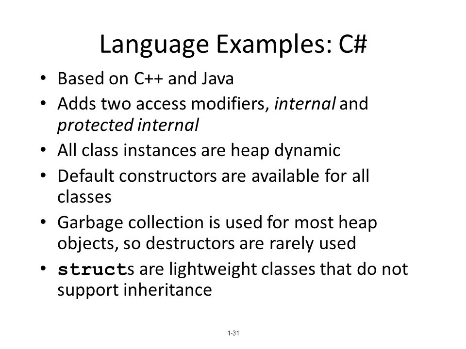 1-31 Language Examples: C# Based on C++ and Java Adds two access modifiers, internal and protected internal All class instances are heap dynamic Default constructors are available for all classes Garbage collection is used for most heap objects, so destructors are rarely used struct s are lightweight classes that do not support inheritance