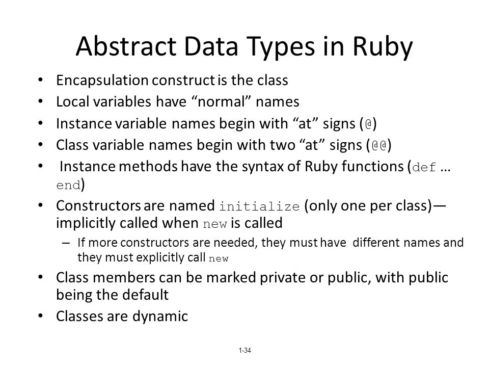 1-34 Abstract Data Types in Ruby Encapsulation construct is the class Local variables have normal names Instance variable names begin with at signs ( @ ) Class variable names begin with two at signs ( @@ ) Instance methods have the syntax of Ruby functions ( def … end ) Constructors are named initialize (only one per class)— implicitly called when new is called – If more constructors are needed, they must have different names and they must explicitly call new Class members can be marked private or public, with public being the default Classes are dynamic
