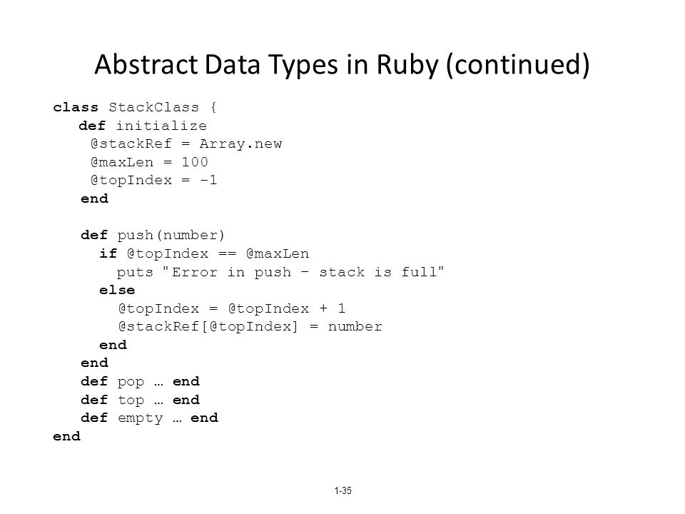 1-35 Abstract Data Types in Ruby (continued) class StackClass { def initialize @stackRef = Array.new @maxLen = 100 @topIndex = -1 end def push(number) if @topIndex == @maxLen puts Error in push – stack is full else @topIndex = @topIndex + 1 @stackRef[@topIndex] = number end def pop … end def top … end def empty … end end