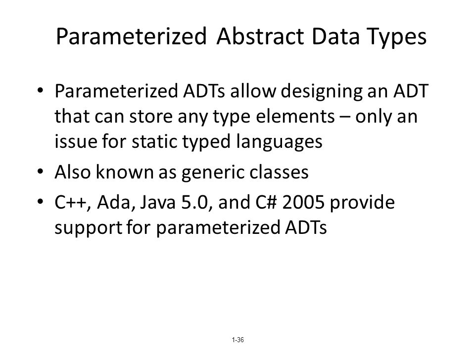 1-36 Parameterized Abstract Data Types Parameterized ADTs allow designing an ADT that can store any type elements – only an issue for static typed languages Also known as generic classes C++, Ada, Java 5.0, and C# 2005 provide support for parameterized ADTs