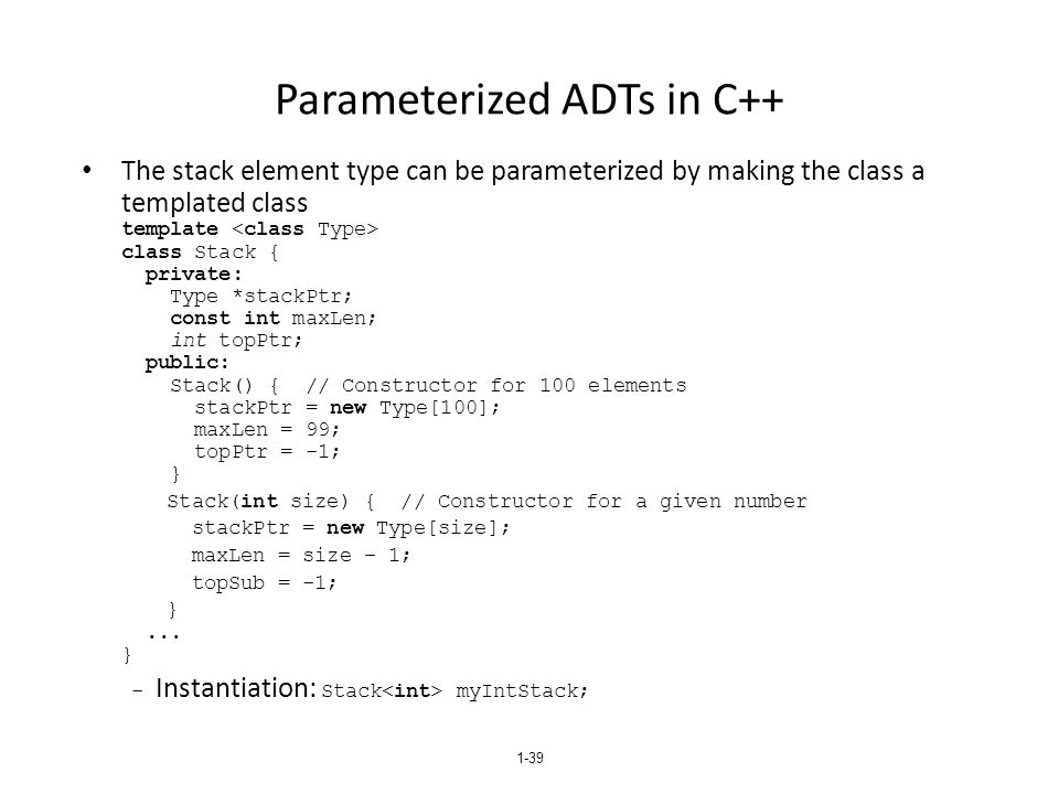 1-39 Parameterized ADTs in C++ The stack element type can be parameterized by making the class a templated class template class Stack { private: Type *stackPtr; const int maxLen; int topPtr; public: Stack() { // Constructor for 100 elements stackPtr = new Type[100]; maxLen = 99; topPtr = -1; } Stack(int size) { // Constructor for a given number stackPtr = new Type[size]; maxLen = size – 1; topSub = -1; }...