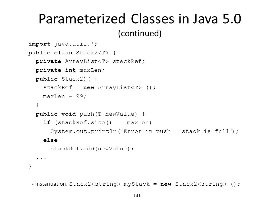 Parameterized Classes in Java 5.0 (continued) import java.util.*; public class Stack2 { private ArrayList stackRef; private int maxLen; public Stack2)( { stackRef = new ArrayList (); maxLen = 99; } public void push(T newValue) { if (stackRef.size() == maxLen) System.out.println( Error in push – stack is full ); else stackRef.add(newValue);...