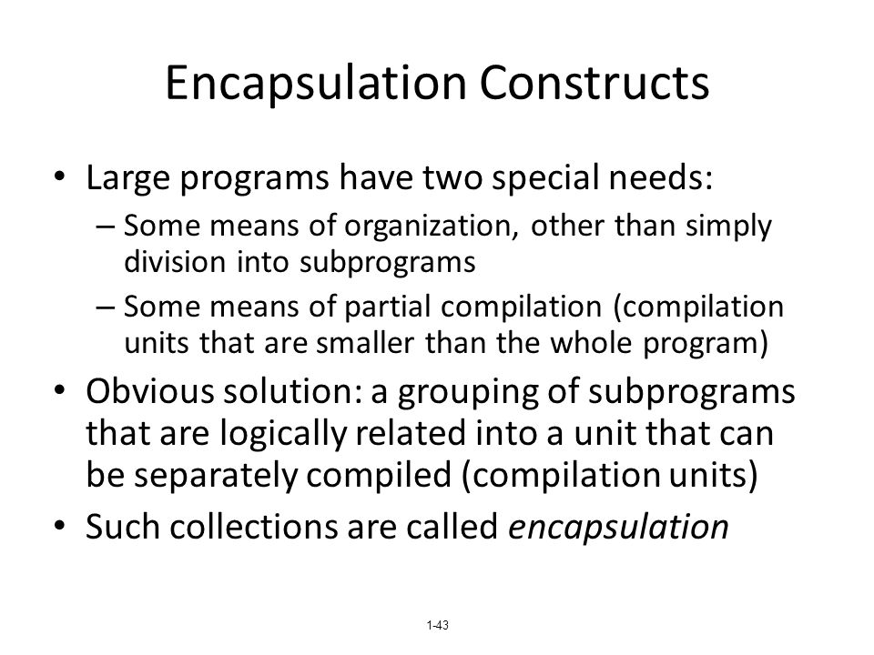1-43 Encapsulation Constructs Large programs have two special needs: – Some means of organization, other than simply division into subprograms – Some means of partial compilation (compilation units that are smaller than the whole program) Obvious solution: a grouping of subprograms that are logically related into a unit that can be separately compiled (compilation units) Such collections are called encapsulation